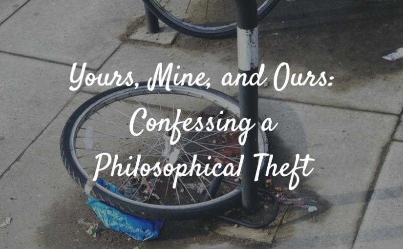 Yours, Mine, and Ours: Confessing a Philosophical Theft