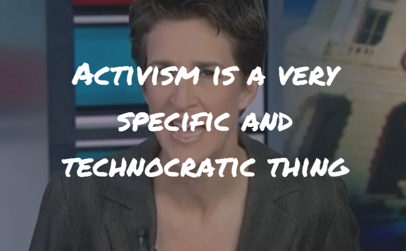 "Rachel Maddow: ""Activism is a very specific and technocratic thing."""