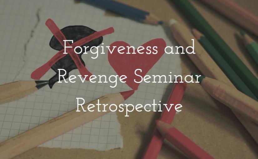 Forgiveness and Revenge Seminar Retrospective