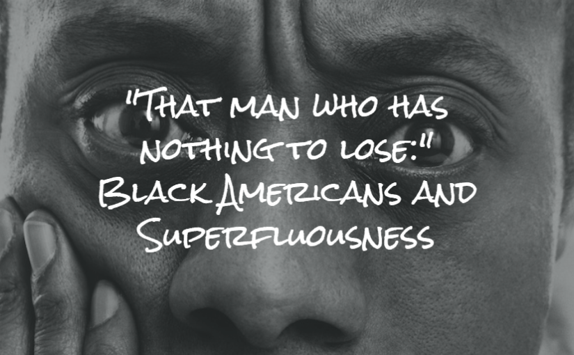 """""""That man who has nothing to lose:"""" Black Americans and Superfluousness"""