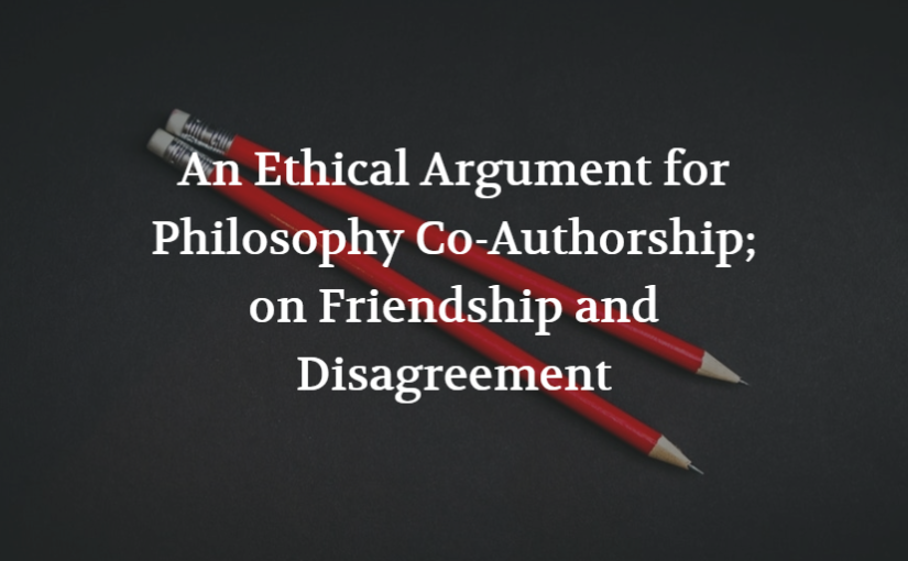 An Ethical Argument for Philosophy Co-Authorship; on Friendship and Disagreement
