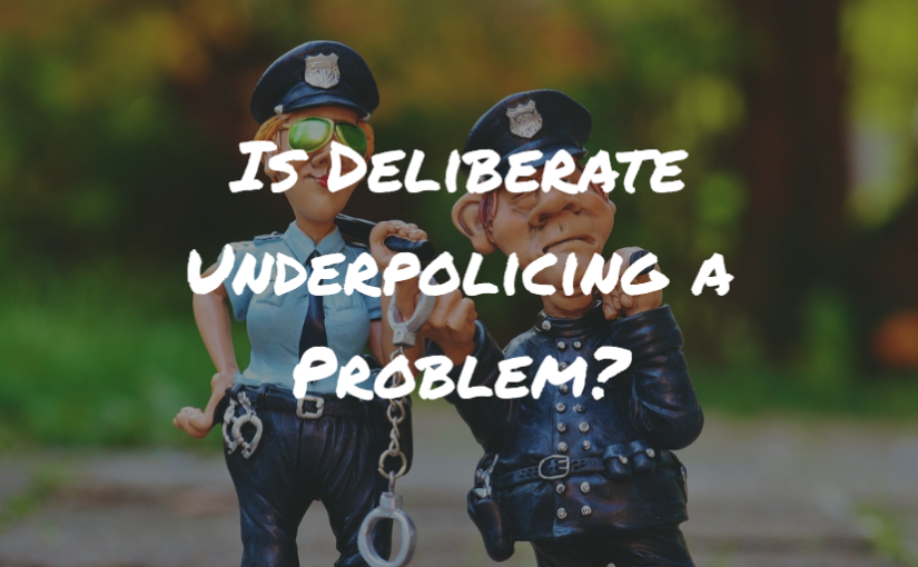 Is Deliberate Underpolicing a Problem?